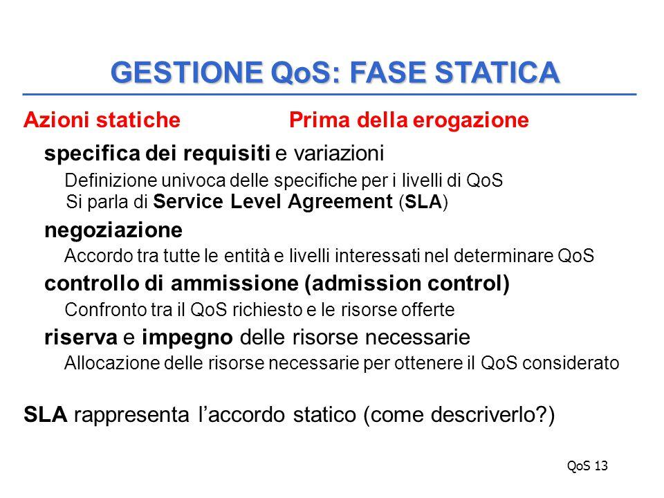 QoS 13 Azioni statiche Prima della erogazione specifica dei requisiti e variazioni Definizione univoca delle specifiche per i livelli di QoS Si parla di Service Level Agreement (SLA) negoziazione Accordo tra tutte le entità e livelli interessati nel determinare QoS controllo di ammissione (admission control) Confronto tra il QoS richiesto e le risorse offerte riserva e impegno delle risorse necessarie Allocazione delle risorse necessarie per ottenere il QoS considerato SLA rappresenta l'accordo statico (come descriverlo ) GESTIONE QoS: FASE STATICA