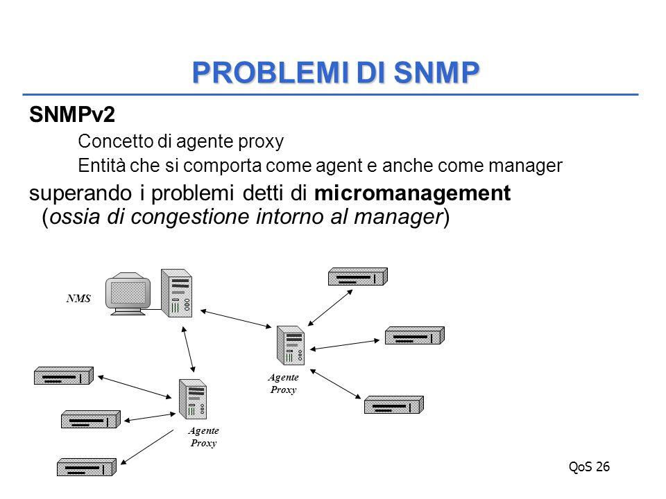 QoS 26 SNMPv2 Concetto di agente proxy Entità che si comporta come agent e anche come manager superando i problemi detti di micromanagement (ossia di congestione intorno al manager) PROBLEMI DI SNMP NMS Agente Proxy Agente Proxy