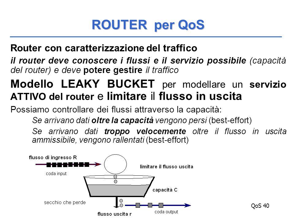 QoS 40 Router con caratterizzazione del traffico il router deve conoscere i flussi e il servizio possibile (capacità del router) e deve potere gestire il traffico Modello LEAKY BUCKET per modellare un servizio ATTIVO del router e limitare il flusso in uscita Possiamo controllare dei flussi attraverso la capacità: Se arrivano dati oltre la capacità vengono persi (best-effort) Se arrivano dati troppo velocemente oltre il flusso in uscita ammissibile, vengono rallentati (best-effort) ROUTER per QoS