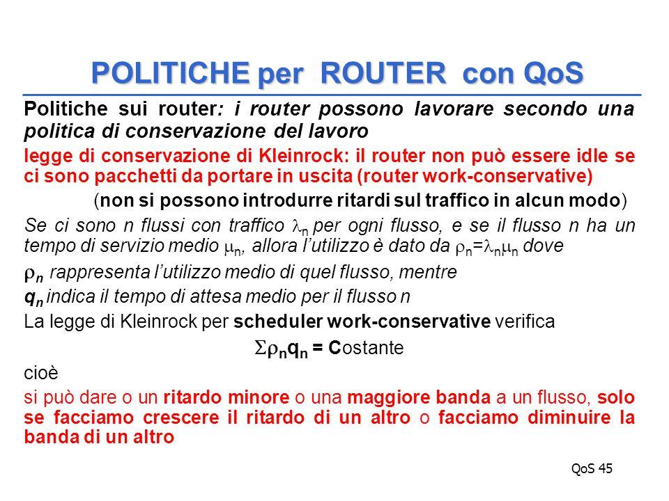 QoS 45 Politiche sui router: i router possono lavorare secondo una politica di conservazione del lavoro legge di conservazione di Kleinrock: il router non può essere idle se ci sono pacchetti da portare in uscita (router work-conservative) (non si possono introdurre ritardi sul traffico in alcun modo) Se ci sono n flussi con traffico n per ogni flusso, e se il flusso n ha un tempo di servizio medio  n, allora l'utilizzo è dato da  n = n  n dove  n rappresenta l'utilizzo medio di quel flusso, mentre q n indica il tempo di attesa medio per il flusso n La legge di Kleinrock per scheduler work-conservative verifica  n q n = Costante cioè si può dare o un ritardo minore o una maggiore banda a un flusso, solo se facciamo crescere il ritardo di un altro o facciamo diminuire la banda di un altro POLITICHE per ROUTER con QoS