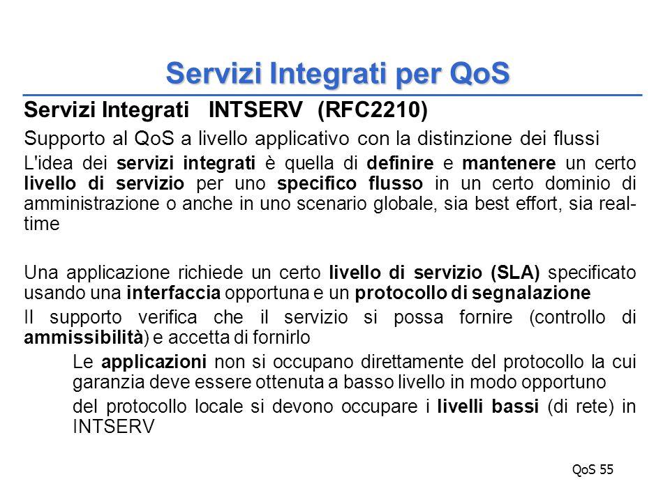 QoS 55 Servizi Integrati INTSERV (RFC2210) Supporto al QoS a livello applicativo con la distinzione dei flussi L idea dei servizi integrati è quella di definire e mantenere un certo livello di servizio per uno specifico flusso in un certo dominio di amministrazione o anche in uno scenario globale, sia best effort, sia real- time Una applicazione richiede un certo livello di servizio (SLA) specificato usando una interfaccia opportuna e un protocollo di segnalazione Il supporto verifica che il servizio si possa fornire (controllo di ammissibilità) e accetta di fornirlo Le applicazioni non si occupano direttamente del protocollo la cui garanzia deve essere ottenuta a basso livello in modo opportuno del protocollo locale si devono occupare i livelli bassi (di rete) in INTSERV Servizi Integrati per QoS