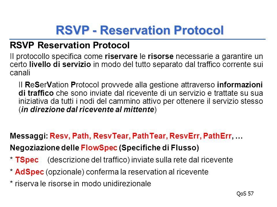 QoS 57 RSVP Reservation Protocol Il protocollo specifica come riservare le risorse necessarie a garantire un certo livello di servizio in modo del tutto separato dal traffico corrente sui canali Il ReSerVation Protocol provvede alla gestione attraverso informazioni di traffico che sono inviate dal ricevente di un servizio e trattate su sua iniziativa da tutti i nodi del cammino attivo per ottenere il servizio stesso (in direzione dal ricevente al mittente) Messaggi: Resv, Path, ResvTear, PathTear, ResvErr, PathErr, … Negoziazione delle FlowSpec (Specifiche di Flusso) * TSpec (descrizione del traffico) inviate sulla rete dal ricevente * AdSpec (opzionale) conferma la reservation al ricevente * riserva le risorse in modo unidirezionale RSVP - Reservation Protocol