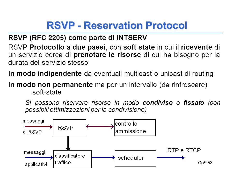QoS 58 RSVP (RFC 2205) come parte di INTSERV RSVP Protocollo a due passi, con soft state in cui il ricevente di un servizio cerca di prenotare le risorse di cui ha bisogno per la durata del servizio stesso In modo indipendente da eventuali multicast o unicast di routing In modo non permanente ma per un intervallo (da rinfrescare) soft-state Si possono riservare risorse in modo condiviso o fissato (con possibili ottimizzazioni per la condivisione) RSVP - Reservation Protocol