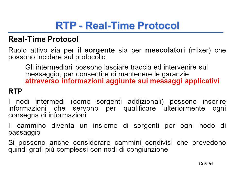 QoS 64 Real-Time Protocol Ruolo attivo sia per il sorgente sia per mescolatori (mixer) che possono incidere sul protocollo Gli intermediari possono lasciare traccia ed intervenire sul messaggio, per consentire di mantenere le garanzie attraverso informazioni aggiunte sui messaggi applicativi RTP I nodi intermedi (come sorgenti addizionali) possono inserire informazioni che servono per qualificare ulteriormente ogni consegna di informazioni Il cammino diventa un insieme di sorgenti per ogni nodo di passaggio Si possono anche considerare cammini condivisi che prevedono quindi grafi più complessi con nodi di congiunzione RTP - Real-Time Protocol