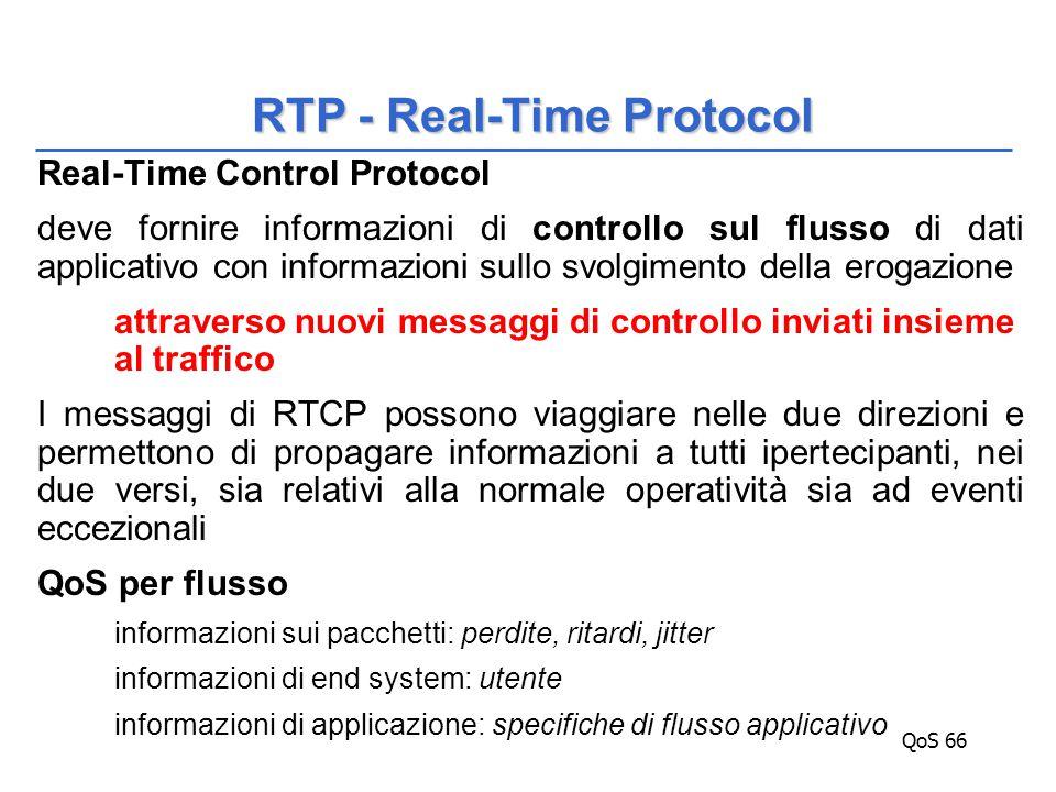 QoS 66 Real-Time Control Protocol deve fornire informazioni di controllo sul flusso di dati applicativo con informazioni sullo svolgimento della erogazione attraverso nuovi messaggi di controllo inviati insieme al traffico I messaggi di RTCP possono viaggiare nelle due direzioni e permettono di propagare informazioni a tutti ipertecipanti, nei due versi, sia relativi alla normale operatività sia ad eventi eccezionali QoS per flusso informazioni sui pacchetti: perdite, ritardi, jitter informazioni di end system: utente informazioni di applicazione: specifiche di flusso applicativo RTP - Real-Time Protocol