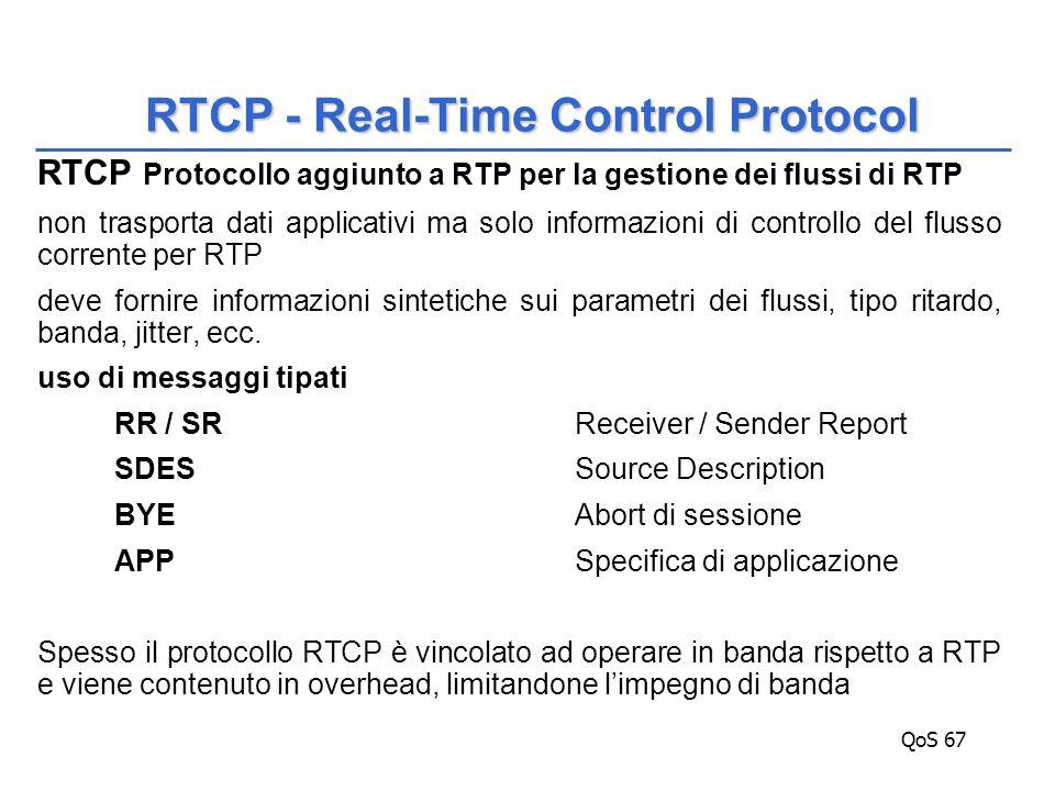 QoS 67 RTCP Protocollo aggiunto a RTP per la gestione dei flussi di RTP non trasporta dati applicativi ma solo informazioni di controllo del flusso corrente per RTP deve fornire informazioni sintetiche sui parametri dei flussi, tipo ritardo, banda, jitter, ecc.