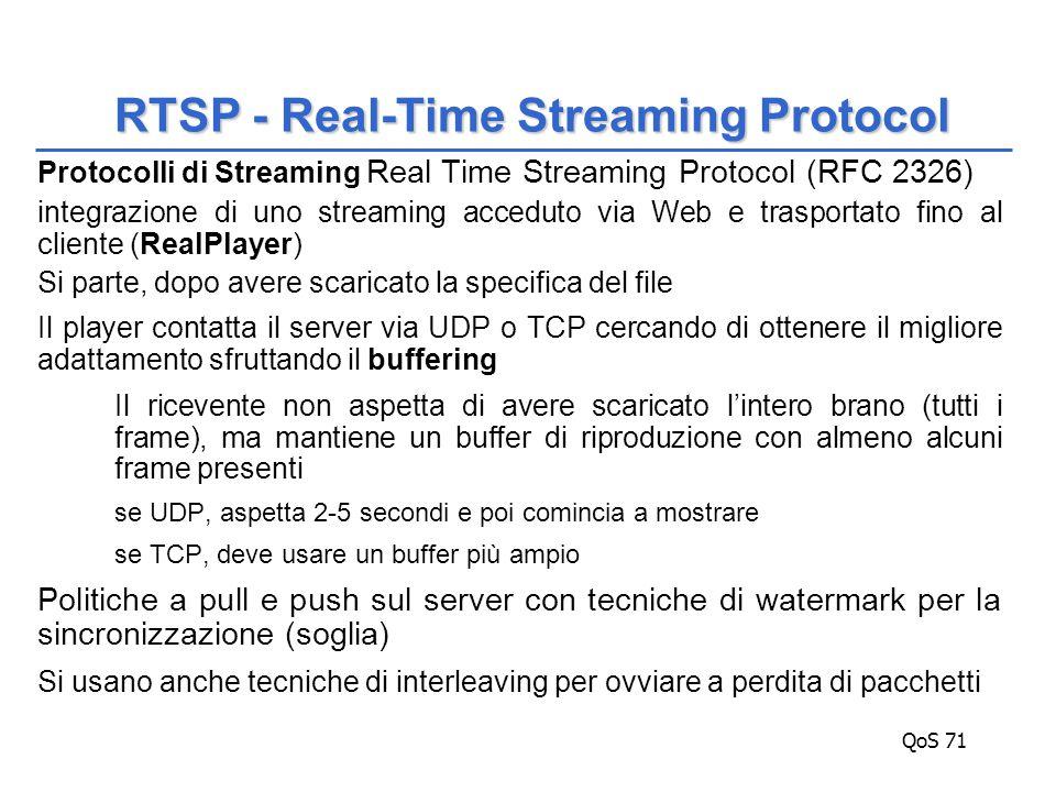 QoS 71 Protocolli di Streaming Real Time Streaming Protocol (RFC 2326) integrazione di uno streaming acceduto via Web e trasportato fino al cliente (RealPlayer) Si parte, dopo avere scaricato la specifica del file Il player contatta il server via UDP o TCP cercando di ottenere il migliore adattamento sfruttando il buffering Il ricevente non aspetta di avere scaricato l'intero brano (tutti i frame), ma mantiene un buffer di riproduzione con almeno alcuni frame presenti se UDP, aspetta 2-5 secondi e poi comincia a mostrare se TCP, deve usare un buffer più ampio Politiche a pull e push sul server con tecniche di watermark per la sincronizzazione (soglia) Si usano anche tecniche di interleaving per ovviare a perdita di pacchetti RTSP - Real-Time Streaming Protocol