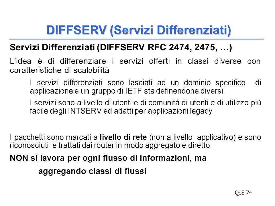 QoS 74 Servizi Differenziati (DIFFSERV RFC 2474, 2475, …) L idea è di differenziare i servizi offerti in classi diverse con caratteristiche di scalabilità I servizi differenziati sono lasciati ad un dominio specifico di applicazione e un gruppo di IETF sta definendone diversi I servizi sono a livello di utenti e di comunità di utenti e di utilizzo più facile degli INTSERV ed adatti per applicazioni legacy I pacchetti sono marcati a livello di rete (non a livello applicativo) e sono riconosciuti e trattati dai router in modo aggregato e diretto NON si lavora per ogni flusso di informazioni, ma aggregando classi di flussi DIFFSERV (Servizi Differenziati)
