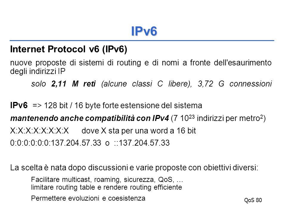 QoS 80 Internet Protocol v6 (IPv6) nuove proposte di sistemi di routing e di nomi a fronte dell esaurimento degli indirizzi IP solo 2,11 M reti (alcune classi C libere), 3,72 G connessioni IPv6 => 128 bit / 16 byte forte estensione del sistema mantenendo anche compatibilità con IPv4 (7 10 23 indirizzi per metro 2 ) X:X:X:X:X:X:X:Xdove X sta per una word a 16 bit 0:0:0:0:0:0:137.204.57.33 o ::137.204.57.33 La scelta è nata dopo discussioni e varie proposte con obiettivi diversi: Facilitare multicast, roaming, sicurezza, QoS, … limitare routing table e rendere routing efficiente Permettere evoluzioni e coesistenza IPv6