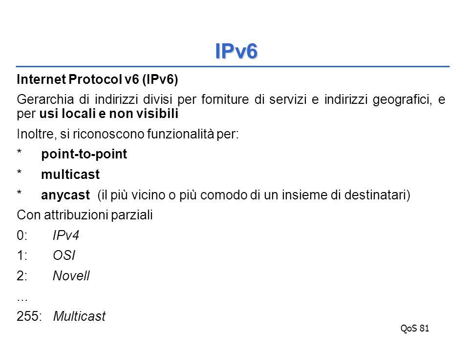 QoS 81 Internet Protocol v6 (IPv6) Gerarchia di indirizzi divisi per forniture di servizi e indirizzi geografici, e per usi locali e non visibili Inoltre, si riconoscono funzionalità per: *point-to-point *multicast *anycast (il più vicino o più comodo di un insieme di destinatari) Con attribuzioni parziali 0: IPv4 1: OSI 2: Novell...