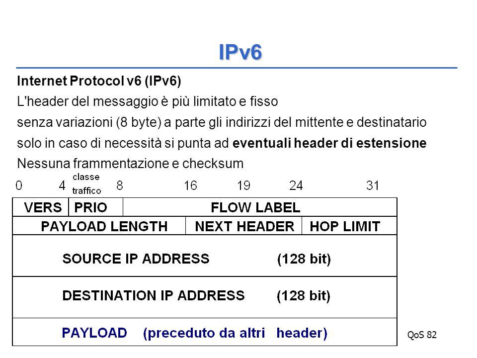 QoS 82 Internet Protocol v6 (IPv6) L header del messaggio è più limitato e fisso senza variazioni (8 byte) a parte gli indirizzi del mittente e destinatario solo in caso di necessità si punta ad eventuali header di estensione Nessuna frammentazione e checksum IPv6