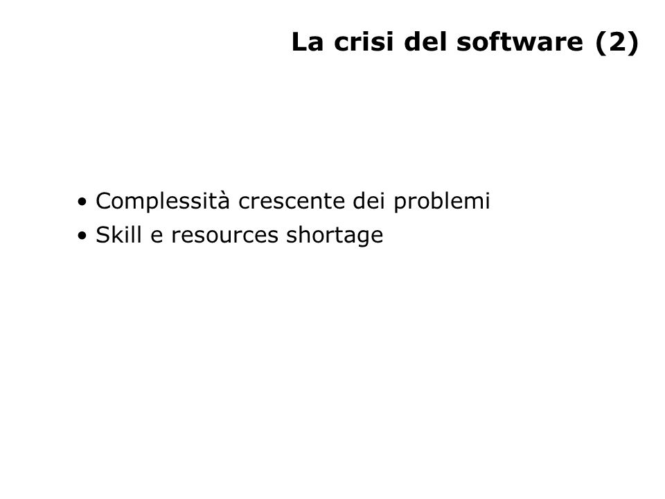 La crisi del software (2) Complessità crescente dei problemi Skill e resources shortage
