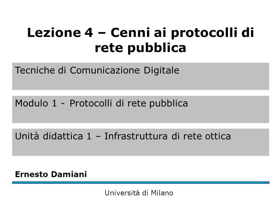 Tecniche di Comunicazione Digitale Modulo 1 -Protocolli di rete pubblica Unità didattica 1 – Infrastruttura di rete ottica Ernesto Damiani Università di Milano Lezione 4 – Cenni ai protocolli di rete pubblica