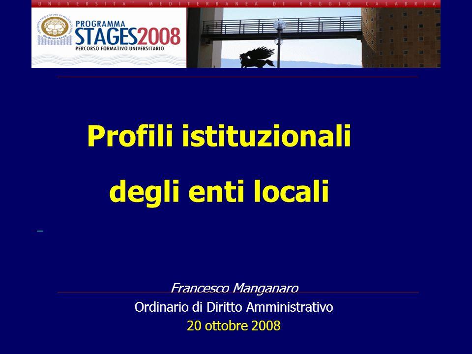 Profili istituzionali degli enti locali Francesco Manganaro Ordinario di Diritto Amministrativo 20 ottobre 2008