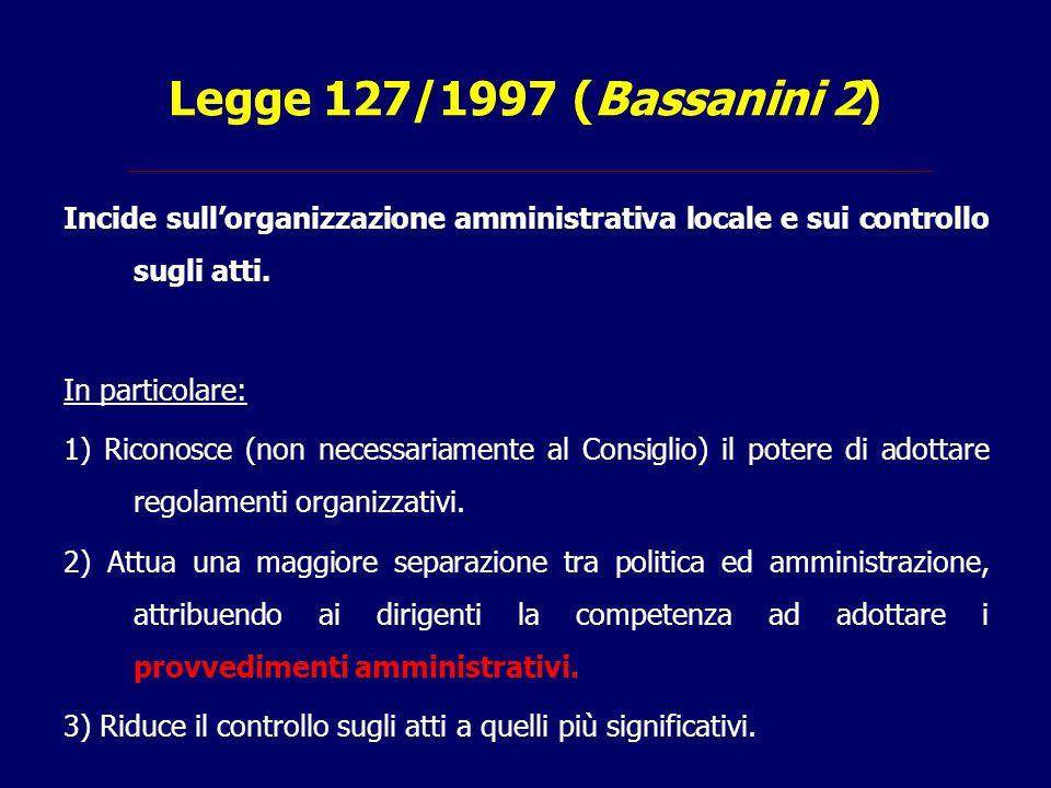 Legge 127/1997 (Bassanini 2) Incide sull'organizzazione amministrativa locale e sui controllo sugli atti. In particolare: 1) Riconosce (non necessaria