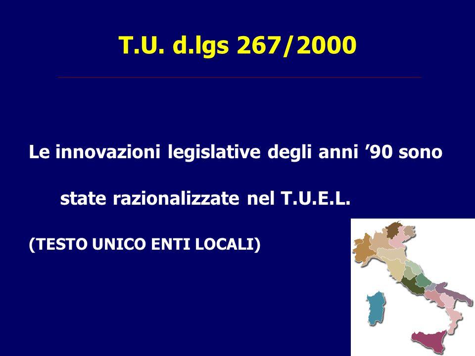 T.U. d.lgs 267/2000 Le innovazioni legislative degli anni '90 sono state razionalizzate nel T.U.E.L. (TESTO UNICO ENTI LOCALI)
