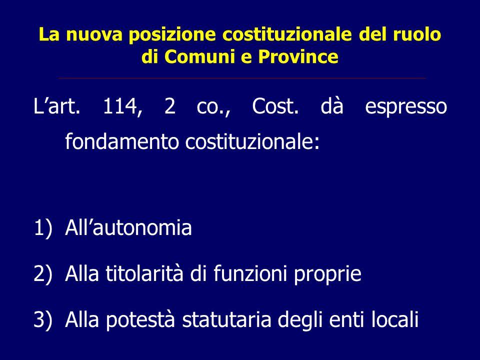 La nuova posizione costituzionale del ruolo di Comuni e Province L'art. 114, 2 co., Cost. dà espresso fondamento costituzionale: 1)All'autonomia 2)All