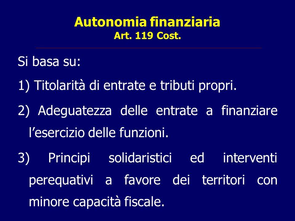 Autonomia finanziaria Art. 119 Cost. Si basa su: 1) Titolarità di entrate e tributi propri. 2) Adeguatezza delle entrate a finanziare l'esercizio dell