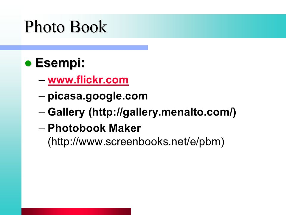 Photo Book Esempi: Esempi: –www.flickr.comwww.flickr.com –picasa.google.com –Gallery (http://gallery.menalto.com/) –Photobook Maker (http://www.screenbooks.net/e/pbm)