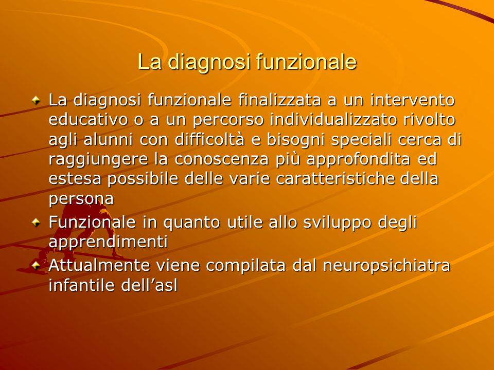 La diagnosi funzionale La diagnosi funzionale finalizzata a un intervento educativo o a un percorso individualizzato rivolto agli alunni con difficolt