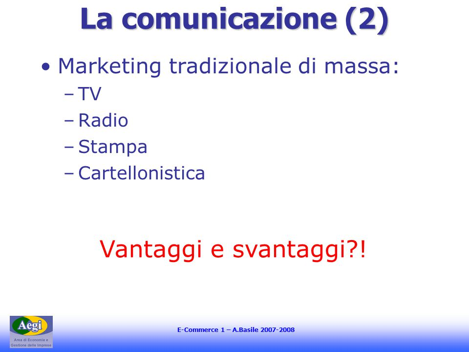 E-Commerce 1 – A.Basile 2007-2008 La comunicazione (2) Marketing tradizionale di massa: –TV –Radio –Stampa –Cartellonistica Vantaggi e svantaggi !