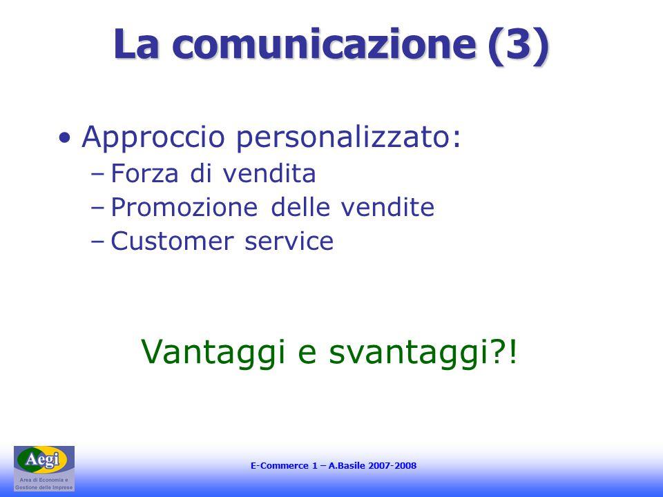 E-Commerce 1 – A.Basile 2007-2008 La comunicazione (3) Approccio personalizzato: –Forza di vendita –Promozione delle vendite –Customer service Vantaggi e svantaggi !