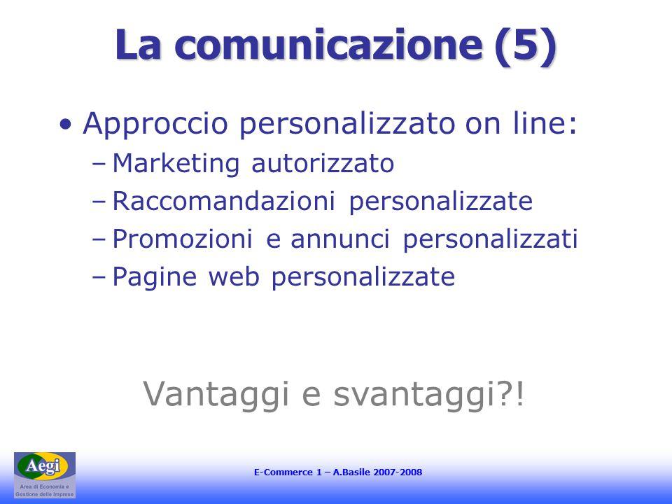 E-Commerce 1 – A.Basile 2007-2008 La comunicazione (5) Approccio personalizzato on line: –Marketing autorizzato –Raccomandazioni personalizzate –Promozioni e annunci personalizzati –Pagine web personalizzate Vantaggi e svantaggi !