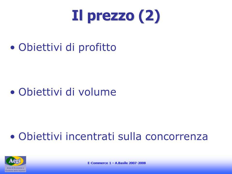 E-Commerce 1 – A.Basile 2007-2008 Il prezzo (2) Obiettivi di profitto Obiettivi di volume Obiettivi incentrati sulla concorrenza