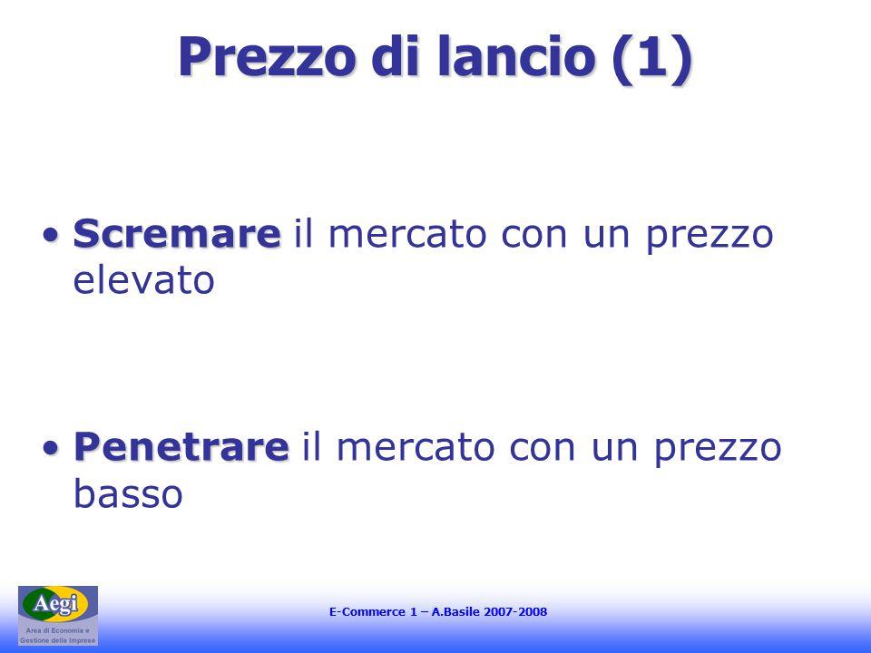 E-Commerce 1 – A.Basile 2007-2008 Prezzo di lancio (1) ScremareScremare il mercato con un prezzo elevato PenetrarePenetrare il mercato con un prezzo basso