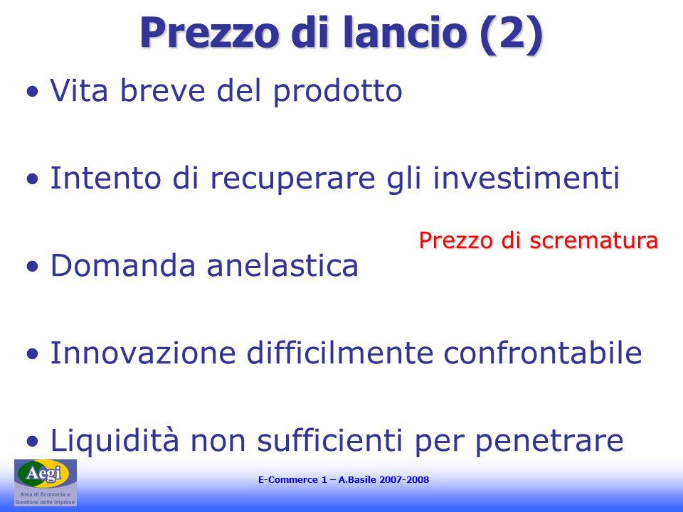 E-Commerce 1 – A.Basile 2007-2008 Prezzo di lancio (2) Vita breve del prodotto Intento di recuperare gli investimenti Domanda anelastica Innovazione difficilmente confrontabile Liquidità non sufficienti per penetrare Prezzo di scrematura