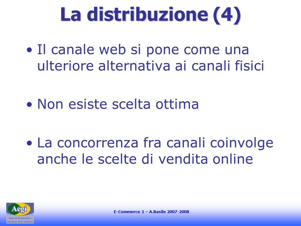 E-Commerce 1 – A.Basile 2007-2008 La distribuzione (4) Il canale web si pone come una ulteriore alternativa ai canali fisici Non esiste scelta ottima La concorrenza fra canali coinvolge anche le scelte di vendita online