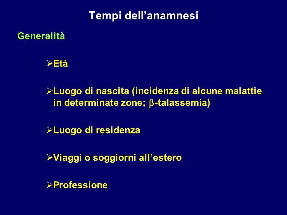 Tempi dell'anamnesi Generalità  Età  Luogo di nascita (incidenza di alcune malattie in determinate zone;  -talassemia)  Luogo di residenza  Viagg