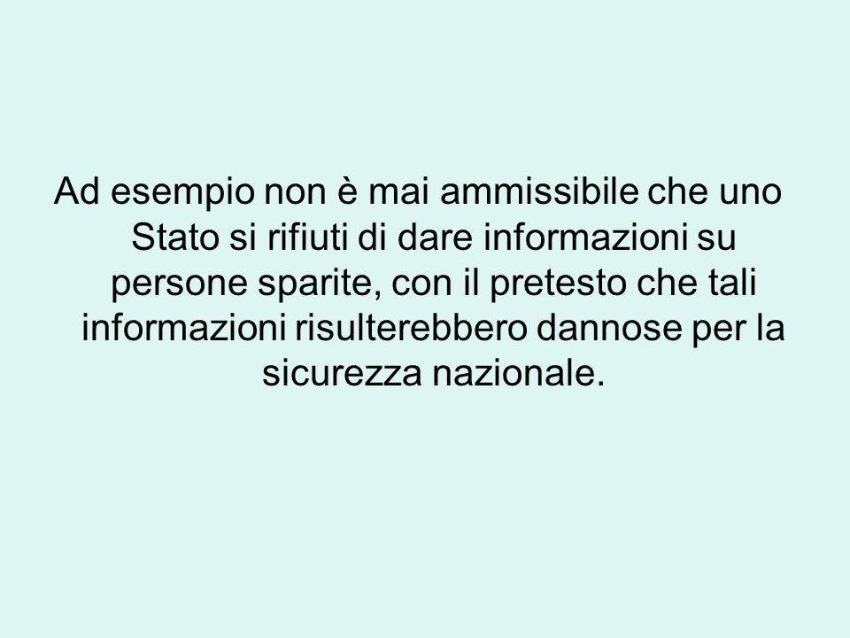Ad esempio non è mai ammissibile che uno Stato si rifiuti di dare informazioni su persone sparite, con il pretesto che tali informazioni risulterebber