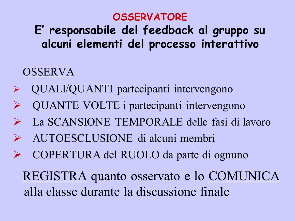 OSSERVATORE E' responsabile del feedback al gruppo su alcuni elementi del processo interattivo OSSERVA  QUALI/QUANTI partecipanti intervengono  QUAN