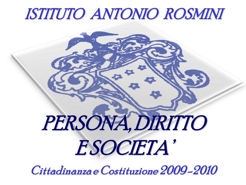 ISTITUTO ANTONIO ROSMINI PERSONA, DIRITTO E SOCIETA' Cittadinanza e Costituzione 2009 -2010