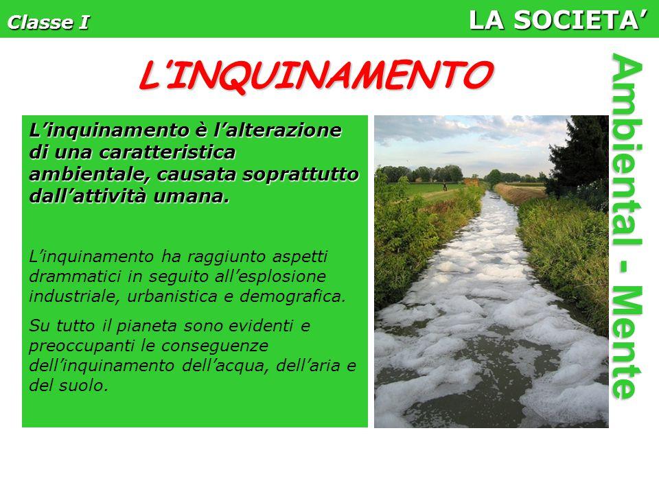 Classe I LA SOCIETA' Ambiental - Mente L'inquinamento è l'alterazione di una caratteristica ambientale, causata soprattutto dall'attività umana.