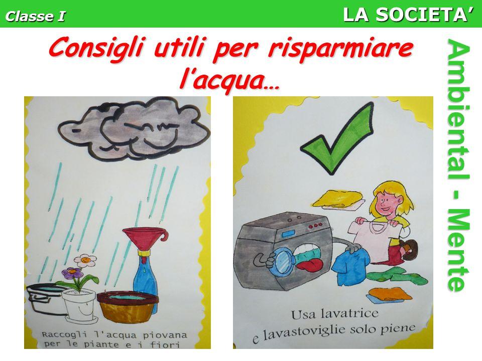 Classe I LA SOCIETA' Ambiental - Mente Consigli utili per risparmiare l'acqua…