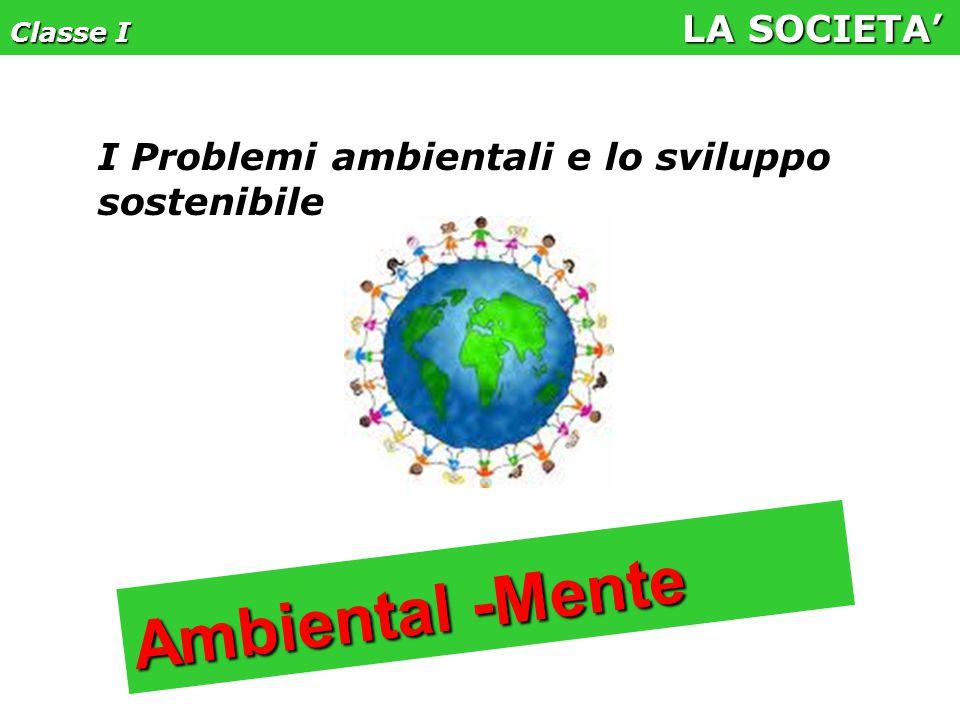Classe I LA SOCIETA' I Problemi ambientali e lo sviluppo sostenibile Ambiental -Mente