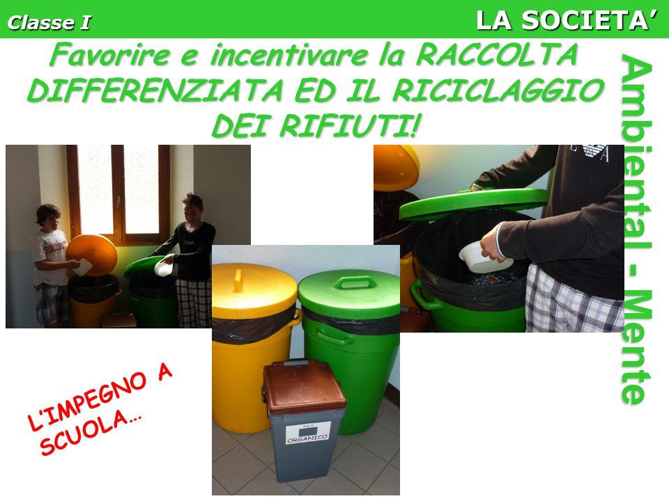 Classe I LA SOCIETA' Ambiental - Mente Favorire e incentivare la RACCOLTA DIFFERENZIATA ED IL RICICLAGGIO DEI RIFIUTI.