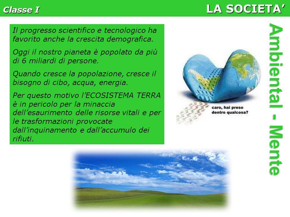 Classe I LA SOCIETA' Ambiental - Mente Il progresso scientifico e tecnologico ha favorito anche la crescita demografica.