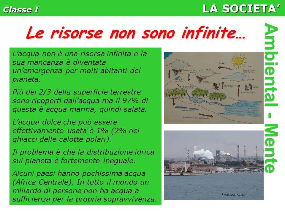 Classe I LA SOCIETA' Ambiental - Mente L'acqua non è una risorsa infinita e la sua mancanza è diventata un'emergenza per molti abitanti del pianeta.