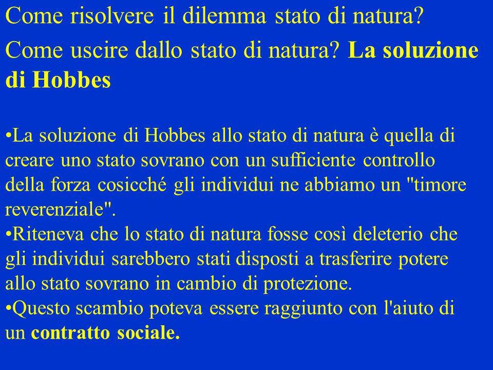 Come risolvere il dilemma stato di natura? Come uscire dallo stato di natura? La soluzione di Hobbes La soluzione di Hobbes allo stato di natura è que