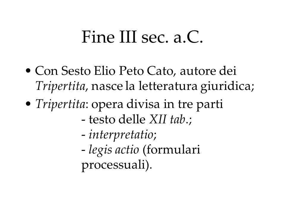 Fine III sec. a.C. Con Sesto Elio Peto Cato, autore dei Tripertita, nasce la letteratura giuridica; Tripertita: opera divisa in tre parti - testo dell