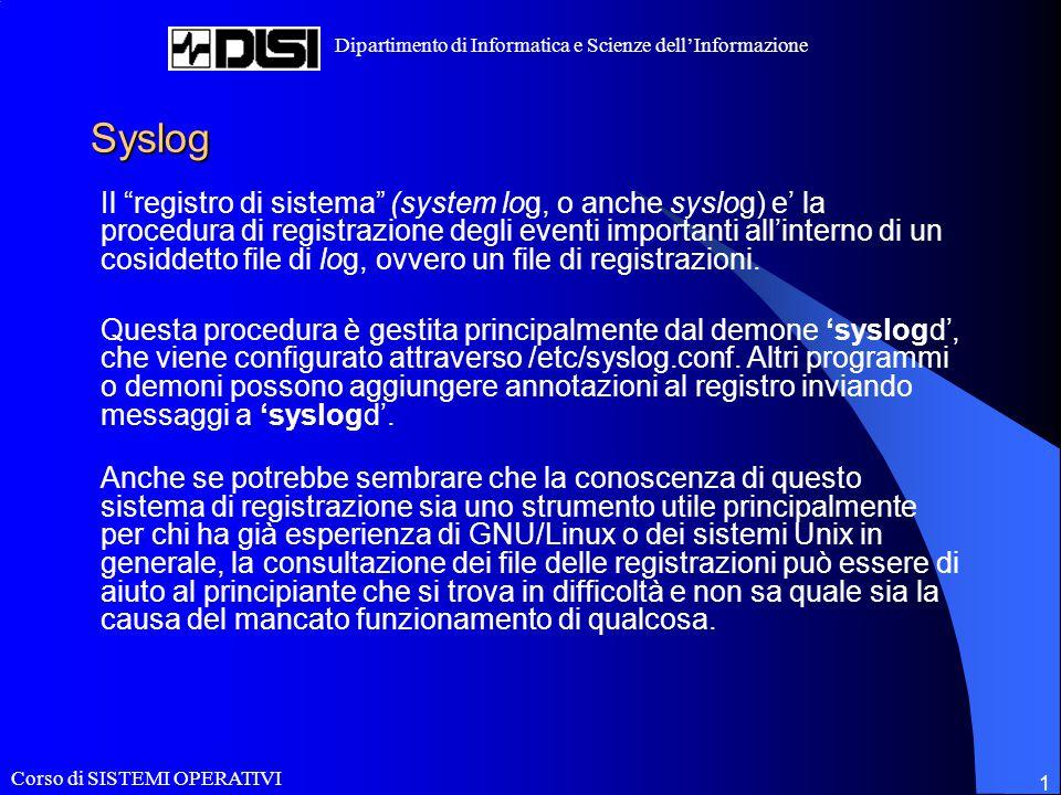 Corso di SISTEMI OPERATIVI Dipartimento di Informatica e Scienze dell'Informazione 1 Syslog Il registro di sistema (system log, o anche syslog) e' la procedura di registrazione degli eventi importanti all'interno di un cosiddetto file di log, ovvero un file di registrazioni.