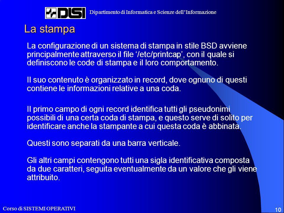 Corso di SISTEMI OPERATIVI Dipartimento di Informatica e Scienze dell'Informazione 10 La stampa La configurazione di un sistema di stampa in stile BSD avviene principalmente attraverso il file '/etc/printcap', con il quale si definiscono le code di stampa e il loro comportamento.