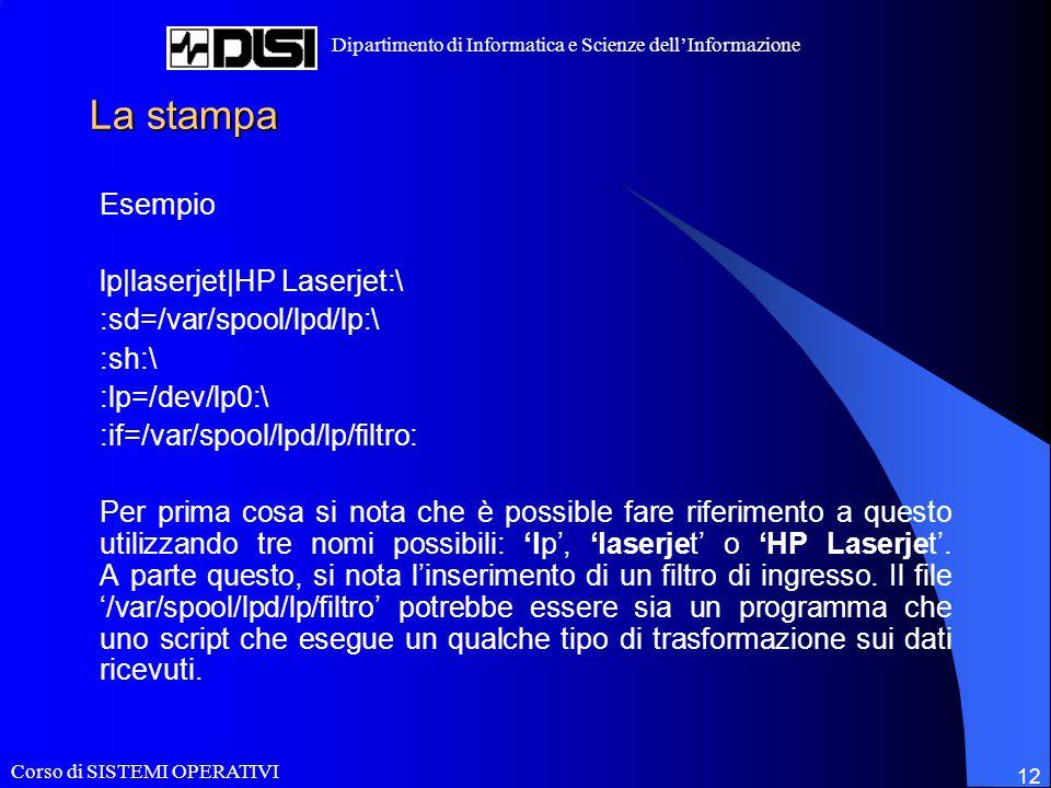 Corso di SISTEMI OPERATIVI Dipartimento di Informatica e Scienze dell'Informazione 12 La stampa Esempio lp|laserjet|HP Laserjet:\ :sd=/var/spool/lpd/lp:\ :sh:\ :lp=/dev/lp0:\ :if=/var/spool/lpd/lp/filtro: Per prima cosa si nota che è possible fare riferimento a questo utilizzando tre nomi possibili: 'lp', 'laserjet' o 'HP Laserjet'.