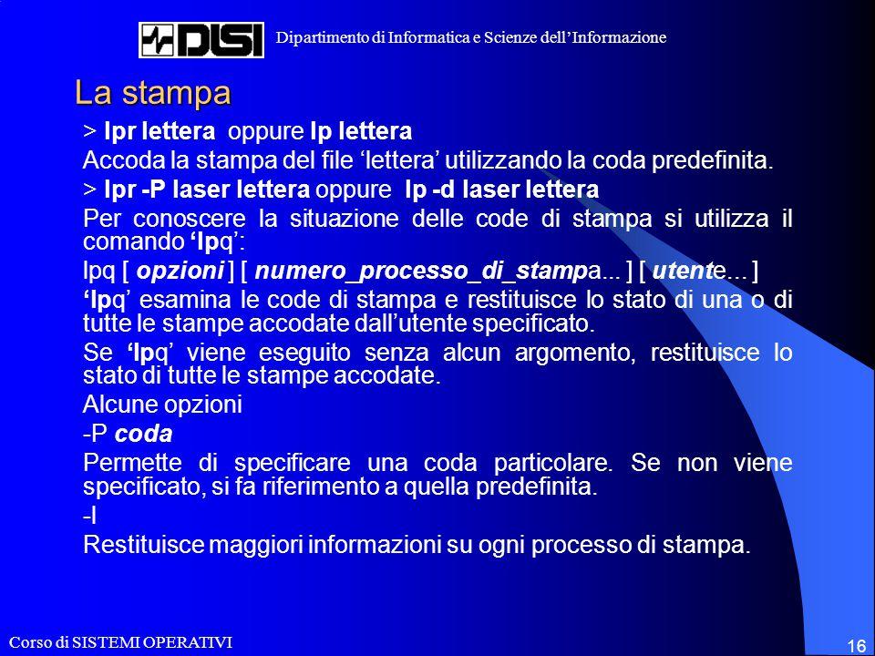 Corso di SISTEMI OPERATIVI Dipartimento di Informatica e Scienze dell'Informazione 16 La stampa > lpr lettera oppure lp lettera Accoda la stampa del file 'lettera' utilizzando la coda predefinita.