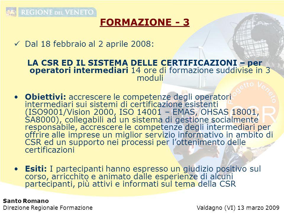Santo Romano Direzione Regionale Formazione Valdagno (VI) 13 marzo 2009 FORMAZIONE - 3 Dal 18 febbraio al 2 aprile 2008: LA CSR ED IL SISTEMA DELLE CERTIFICAZIONI – per operatori intermediari 14 ore di formazione suddivise in 3 moduli Obiettivi: accrescere le competenze degli operatori intermediari sui sistemi di certificazione esistenti (ISO9001/Vision 2000, ISO 14001 – EMAS, OHSAS 18001, SA8000), collegabili ad un sistema di gestione socialmente responsabile, accrescere le competenze degli intermediari per offrire alle imprese un miglior servizio informativo in ambito di CSR ed un supporto nei processi per l'ottenimento delle certificazioni Esiti: I partecipanti hanno espresso un giudizio positivo sul corso, arricchito e animato dalle esperienze di alcuni partecipanti, più attivi e informati sul tema della CSR