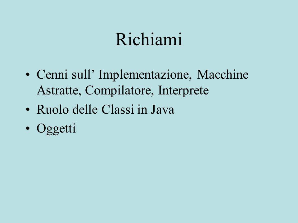 Richiami Cenni sull' Implementazione, Macchine Astratte, Compilatore, Interprete Ruolo delle Classi in Java Oggetti