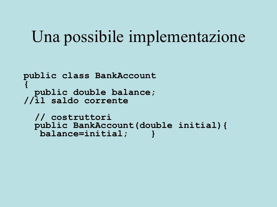 Una possibile implementazione public class BankAccount { public double balance; //il saldo corrente // costruttori public BankAccount(double initial){ balance=initial; }